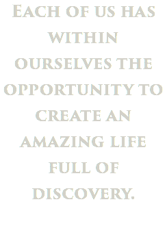 Each of us has within ourselves the opportunity to create an amazing life full of discovery.